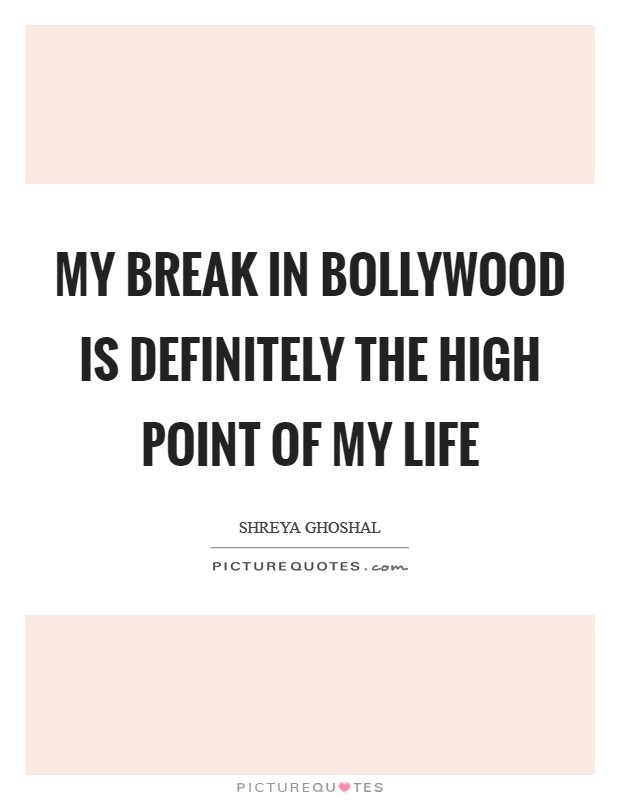 My break in Bollywood is definitely the high point of my life Picture Quote #1