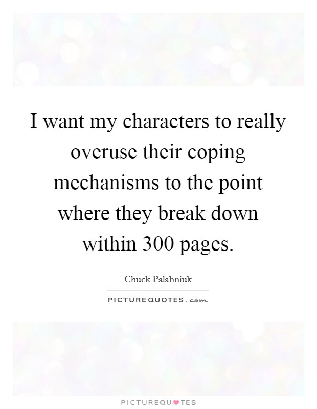 I want my characters to really overuse their coping mechanisms to the point where they break down within 300 pages Picture Quote #1