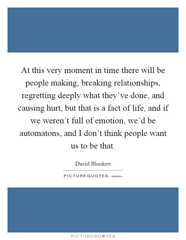 At this very moment in time there will be people making, breaking relationships, regretting deeply what they've done, and causing hurt, but that is a fact of life, and if we weren't full of emotion, we'd be automatons, and I don't think people want us to be that Picture Quote #1