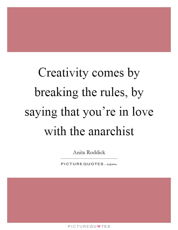 Creativity comes by breaking the rules, by saying that you're in love with the anarchist Picture Quote #1