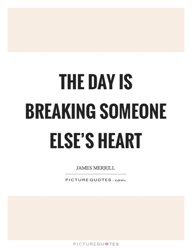 The day is breaking someone else's heart Picture Quote #1