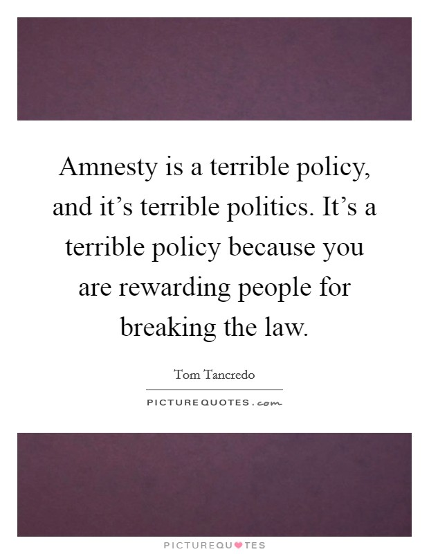 Amnesty is a terrible policy, and it's terrible politics. It's a terrible policy because you are rewarding people for breaking the law Picture Quote #1