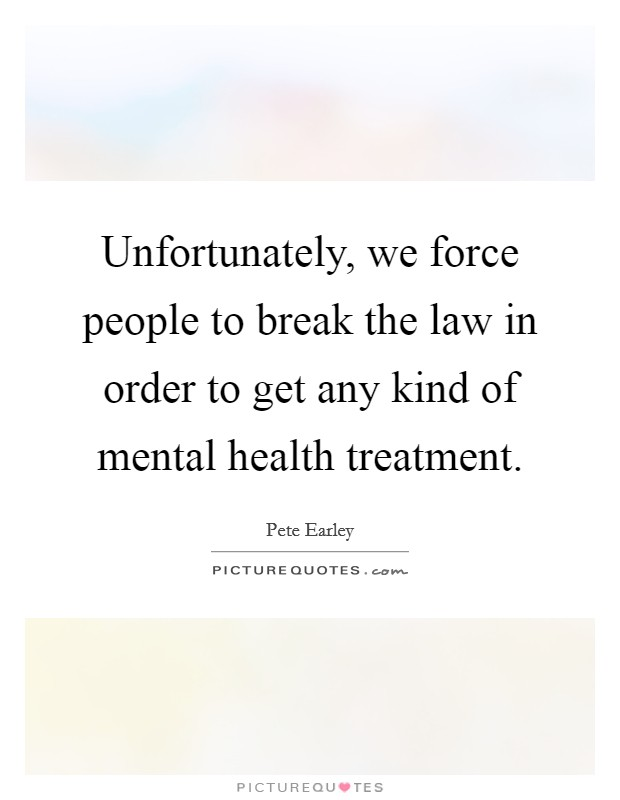Unfortunately, we force people to break the law in order to get any kind of mental health treatment Picture Quote #1