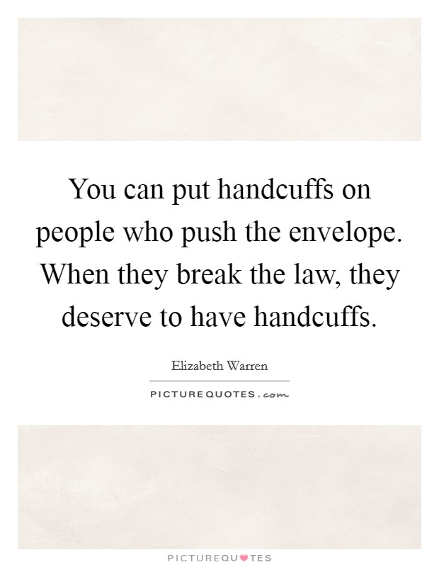 You can put handcuffs on people who push the envelope. When they break the law, they deserve to have handcuffs Picture Quote #1