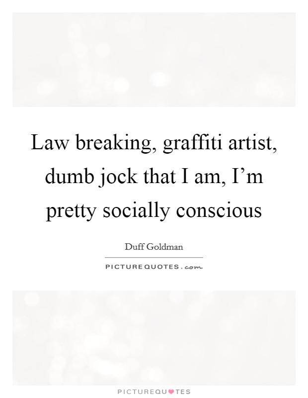 Law breaking, graffiti artist, dumb jock that I am, I'm pretty socially conscious Picture Quote #1