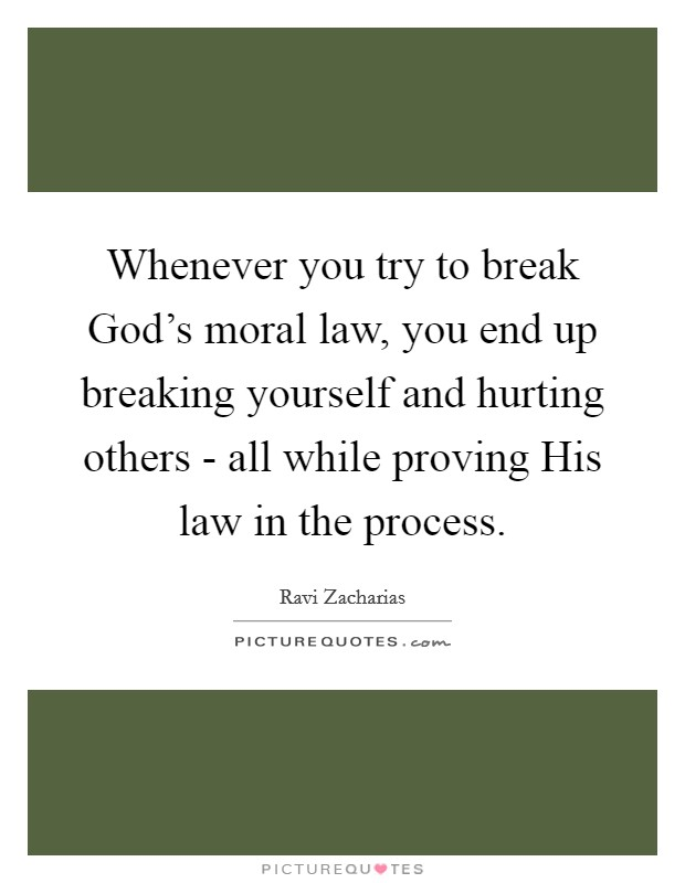 Whenever you try to break God's moral law, you end up breaking yourself and hurting others - all while proving His law in the process Picture Quote #1