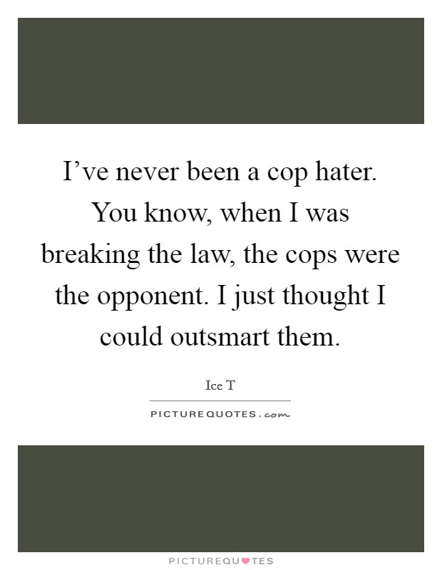 I've never been a cop hater. You know, when I was breaking the law, the cops were the opponent. I just thought I could outsmart them Picture Quote #1