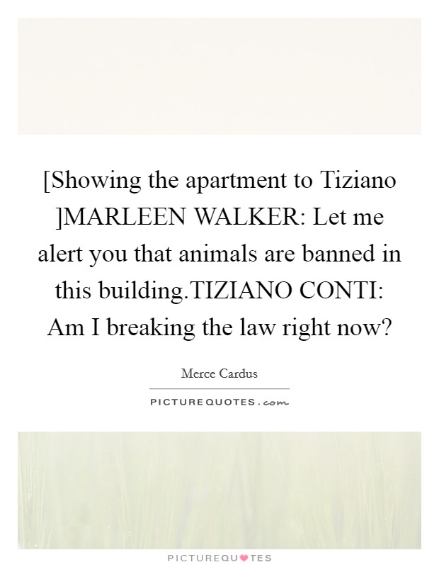 [Showing the apartment to Tiziano ]MARLEEN WALKER: Let me alert you that animals are banned in this building.TIZIANO CONTI: Am I breaking the law right now? Picture Quote #1
