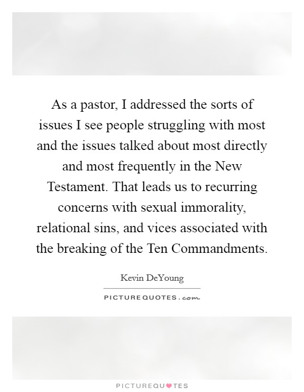 As a pastor, I addressed the sorts of issues I see people struggling with most and the issues talked about most directly and most frequently in the New Testament. That leads us to recurring concerns with sexual immorality, relational sins, and vices associated with the breaking of the Ten Commandments Picture Quote #1