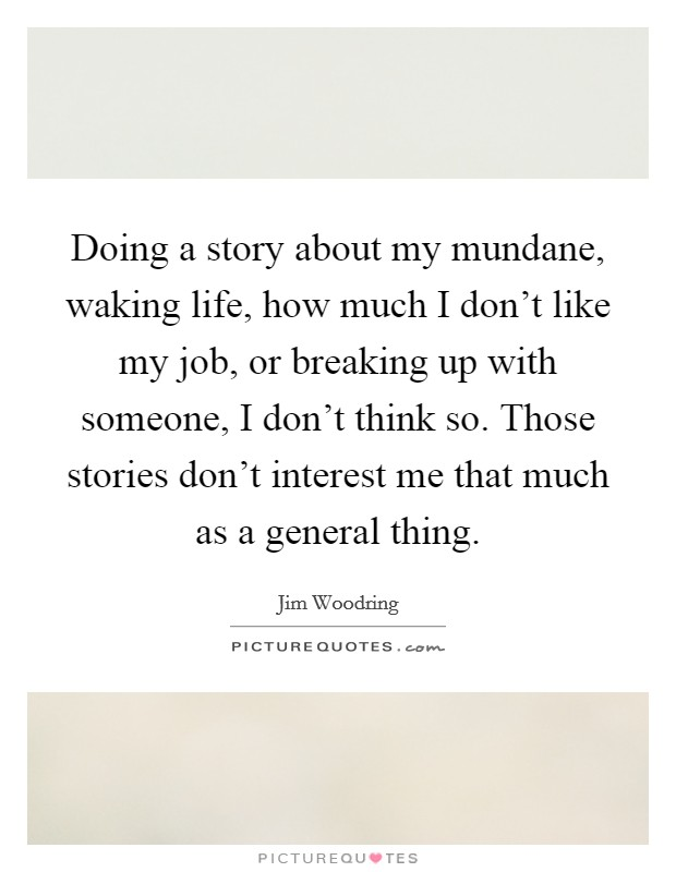 Doing a story about my mundane, waking life, how much I don't like my job, or breaking up with someone, I don't think so. Those stories don't interest me that much as a general thing. Picture Quote #1