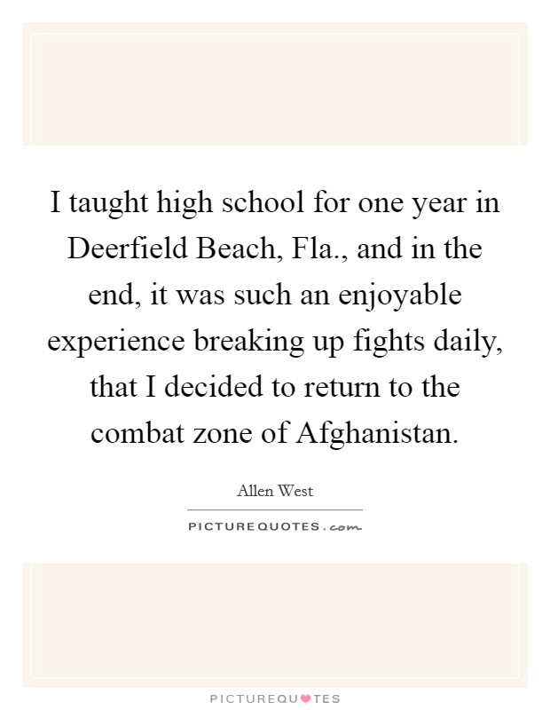 I taught high school for one year in Deerfield Beach, Fla., and in the end, it was such an enjoyable experience breaking up fights daily, that I decided to return to the combat zone of Afghanistan Picture Quote #1