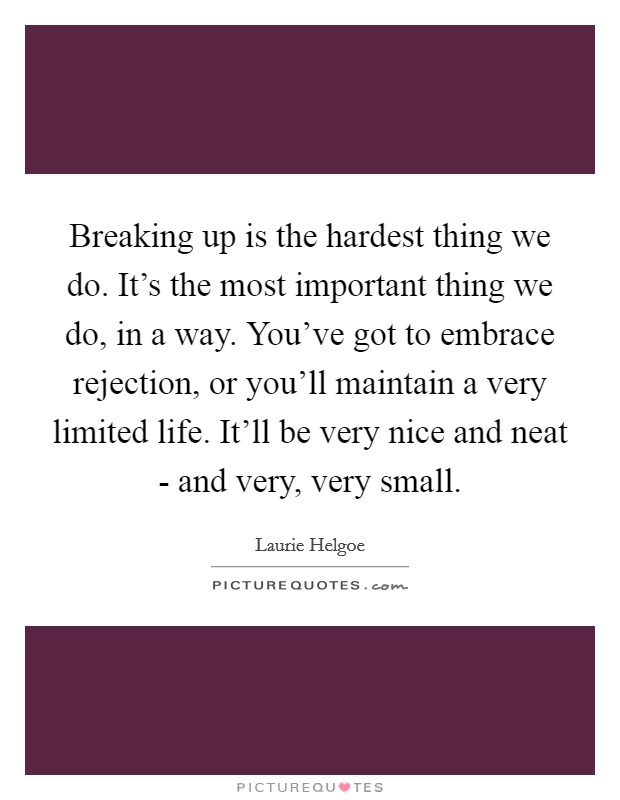 Breaking up is the hardest thing we do. It's the most important thing we do, in a way. You've got to embrace rejection, or you'll maintain a very limited life. It'll be very nice and neat - and very, very small Picture Quote #1