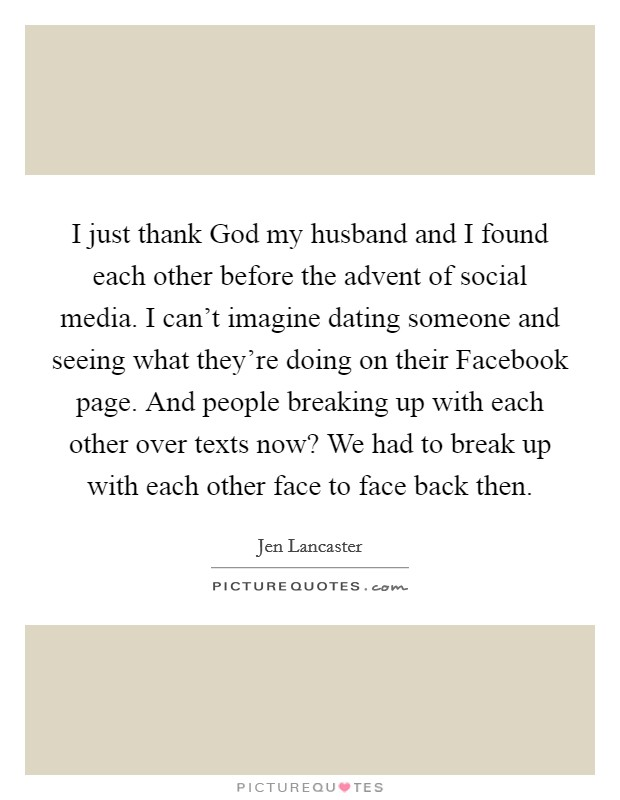 I just thank God my husband and I found each other before the advent of social media. I can't imagine dating someone and seeing what they're doing on their Facebook page. And people breaking up with each other over texts now? We had to break up with each other face to face back then Picture Quote #1
