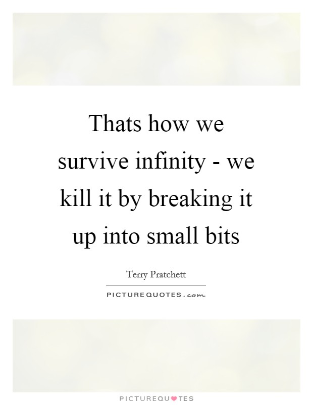 Thats how we survive infinity - we kill it by breaking it up into small bits Picture Quote #1