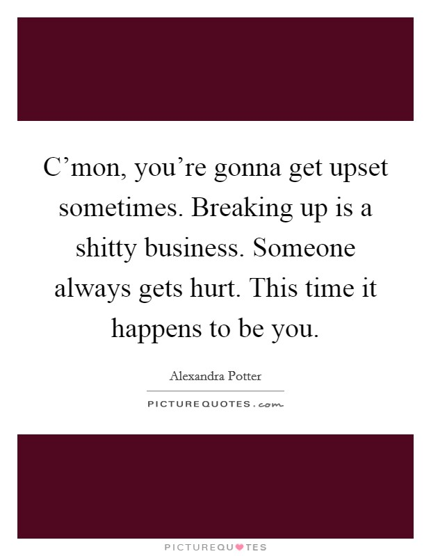 C'mon, you're gonna get upset sometimes. Breaking up is a shitty business. Someone always gets hurt. This time it happens to be you Picture Quote #1