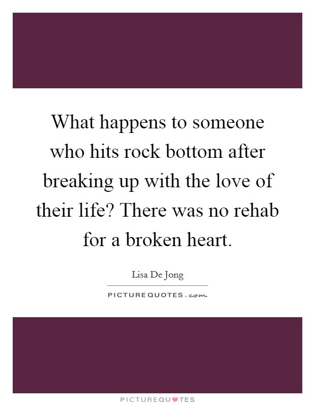 What happens to someone who hits rock bottom after breaking up with the love of their life? There was no rehab for a broken heart. Picture Quote #1