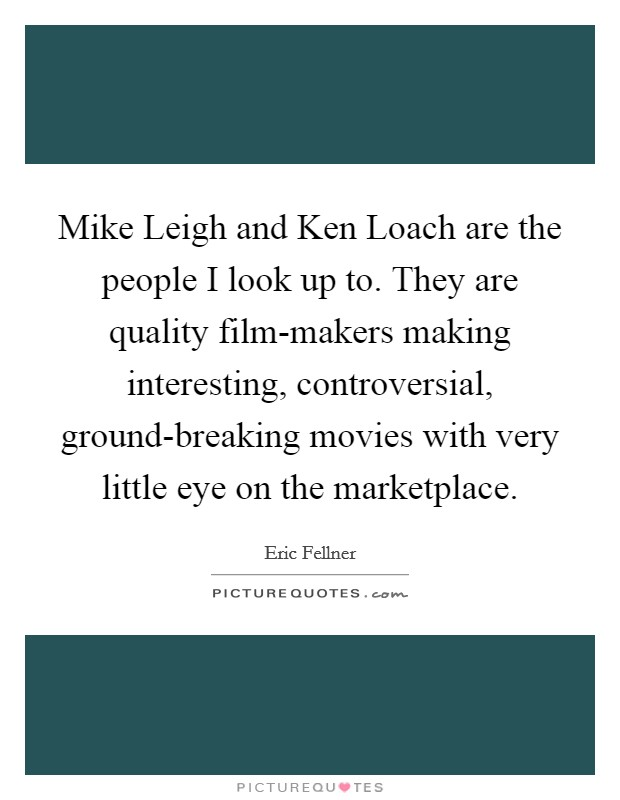 Mike Leigh and Ken Loach are the people I look up to. They are quality film-makers making interesting, controversial, ground-breaking movies with very little eye on the marketplace Picture Quote #1