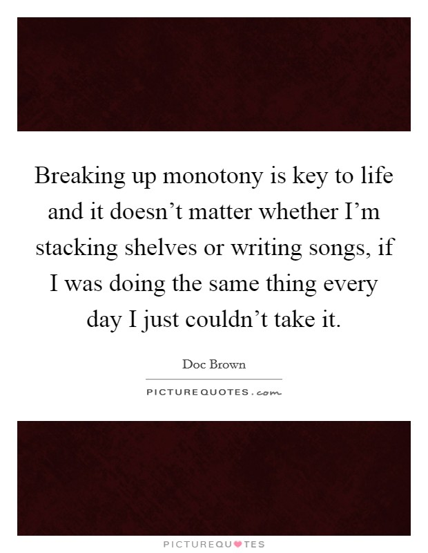 Breaking up monotony is key to life and it doesn't matter whether I'm stacking shelves or writing songs, if I was doing the same thing every day I just couldn't take it Picture Quote #1
