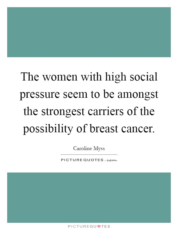 The women with high social pressure seem to be amongst the strongest carriers of the possibility of breast cancer Picture Quote #1