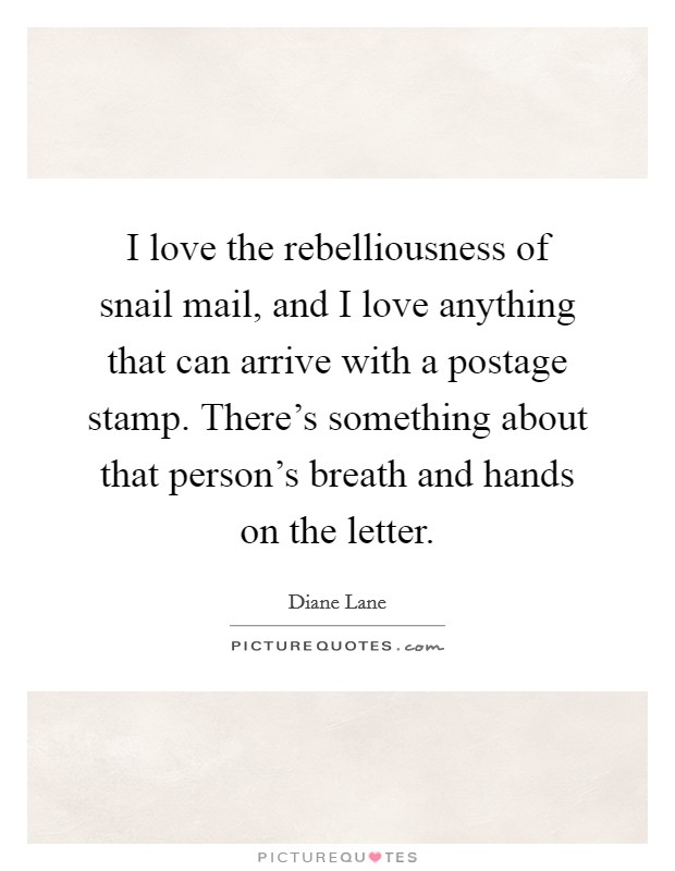 I love the rebelliousness of snail mail, and I love anything that can arrive with a postage stamp. There's something about that person's breath and hands on the letter Picture Quote #1