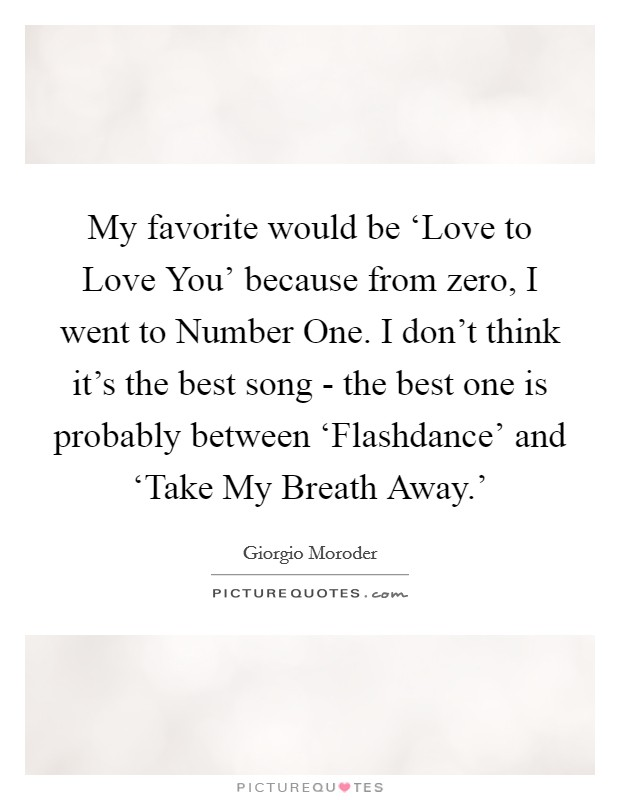 My favorite would be 'Love to Love You' because from zero, I went to Number One. I don't think it's the best song - the best one is probably between 'Flashdance' and 'Take My Breath Away.' Picture Quote #1