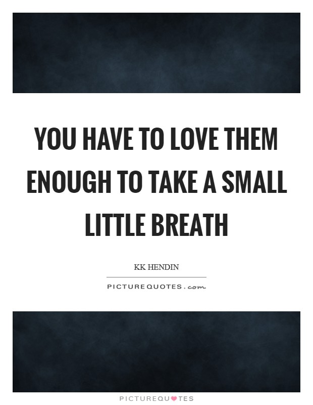 You have to love them enough to take a small little breath Picture Quote #1