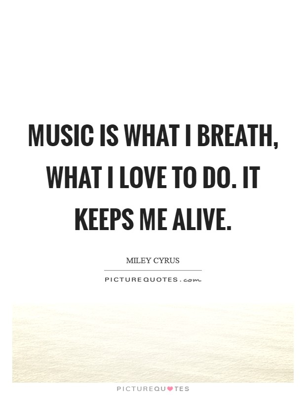 Music is what I breath, what I love to do. It keeps me alive Picture Quote #1