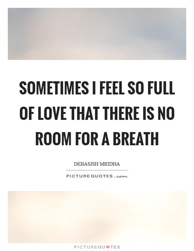 Sometimes I feel so full of love that there is no room for a breath Picture Quote #1