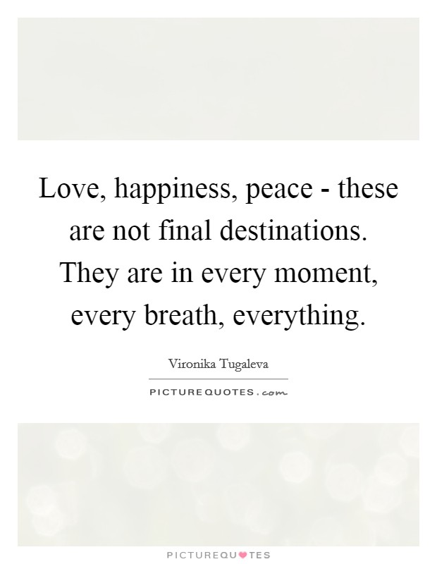 Love, happiness, peace - these are not final destinations. They are in every moment, every breath, everything Picture Quote #1