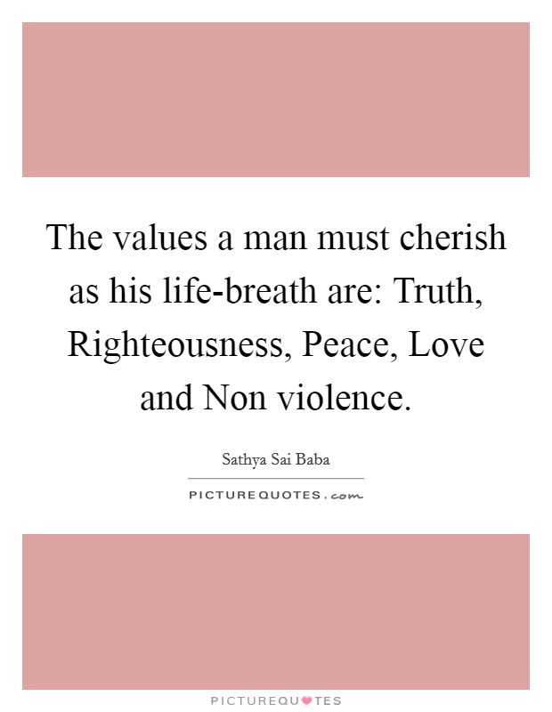 The values a man must cherish as his life-breath are: Truth, Righteousness, Peace, Love and Non violence Picture Quote #1
