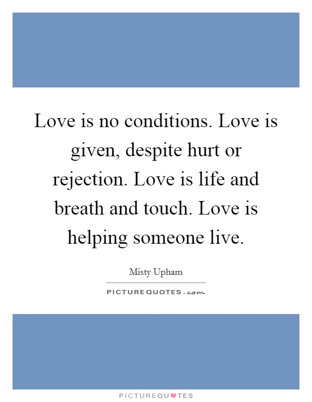 Love is no conditions. Love is given, despite hurt or rejection. Love is life and breath and touch. Love is helping someone live Picture Quote #1
