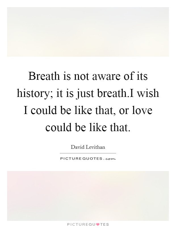 Breath is not aware of its history; it is just breath.I wish I could be like that, or love could be like that. Picture Quote #1