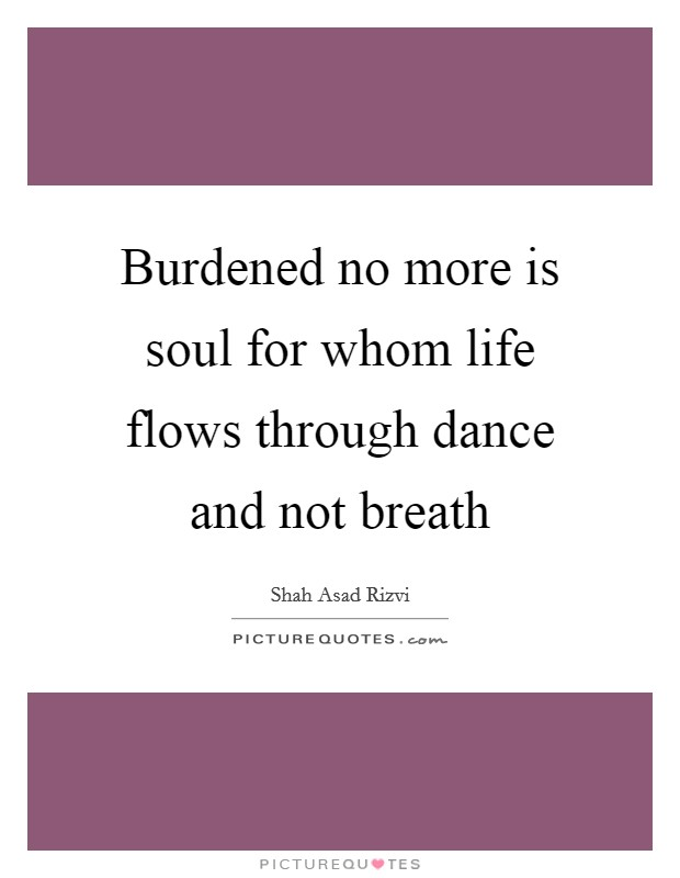 Burdened no more is soul for whom life flows through dance and not breath Picture Quote #1