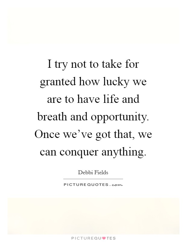 I try not to take for granted how lucky we are to have life and breath and opportunity. Once we've got that, we can conquer anything Picture Quote #1