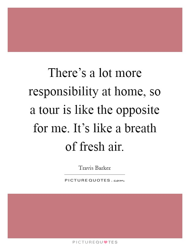 There's a lot more responsibility at home, so a tour is like the opposite for me. It's like a breath of fresh air Picture Quote #1