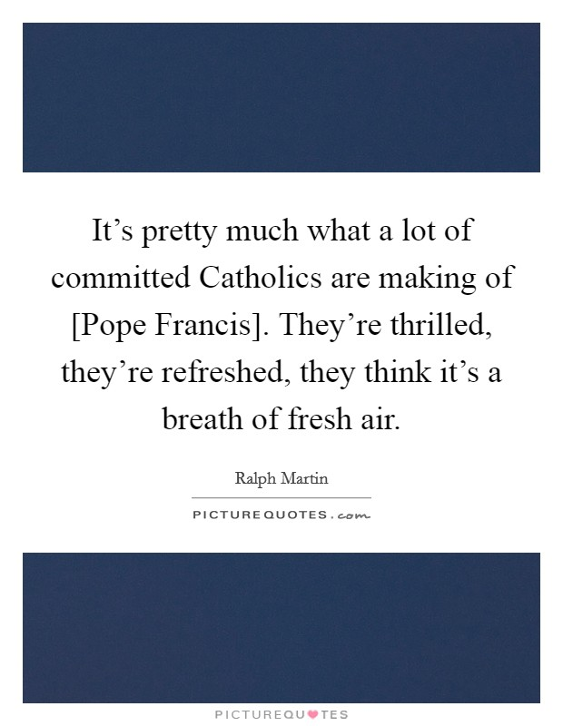 It's pretty much what a lot of committed Catholics are making of [Pope Francis]. They're thrilled, they're refreshed, they think it's a breath of fresh air Picture Quote #1