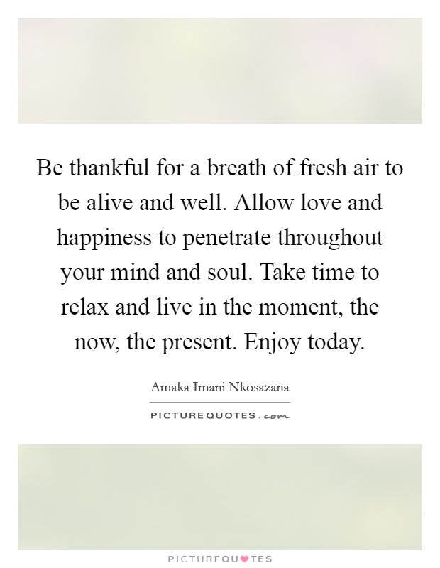 Be thankful for a breath of fresh air to be alive and well. Allow love and happiness to penetrate throughout your mind and soul. Take time to relax and live in the moment, the now, the present. Enjoy today Picture Quote #1