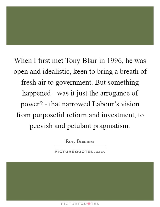When I first met Tony Blair in 1996, he was open and idealistic, keen to bring a breath of fresh air to government. But something happened - was it just the arrogance of power? - that narrowed Labour's vision from purposeful reform and investment, to peevish and petulant pragmatism Picture Quote #1