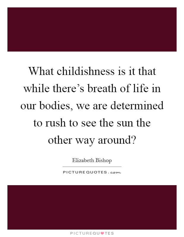 What childishness is it that while there's breath of life in our bodies, we are determined to rush to see the sun the other way around? Picture Quote #1
