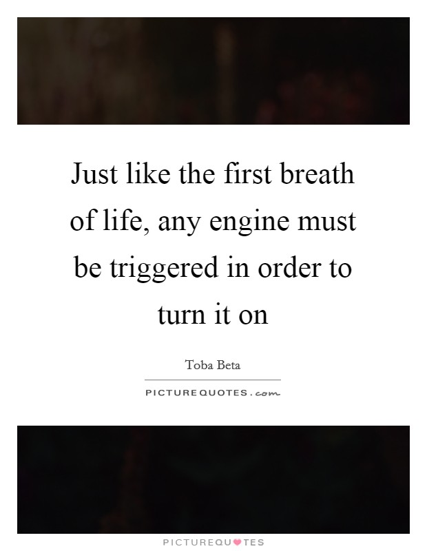 Just like the first breath of life, any engine must be triggered in order to turn it on Picture Quote #1