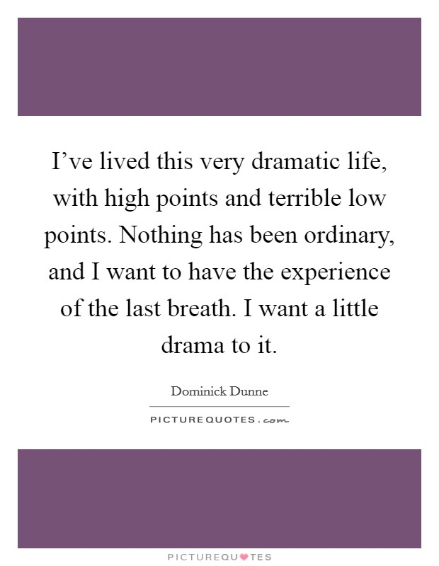 I've lived this very dramatic life, with high points and terrible low points. Nothing has been ordinary, and I want to have the experience of the last breath. I want a little drama to it Picture Quote #1