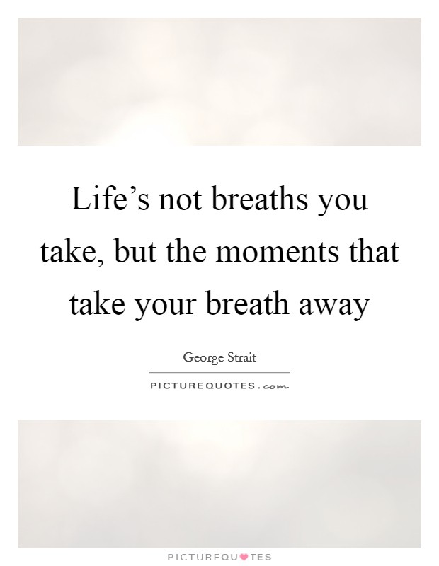 Life's not breaths you take, but the moments that take your breath away Picture Quote #1