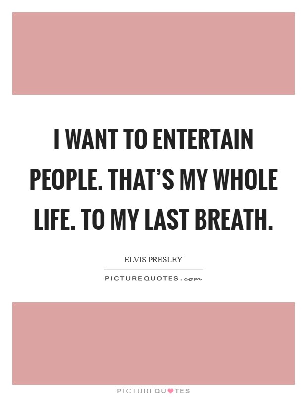 I want to entertain people. That's my whole life. To my last breath Picture Quote #1