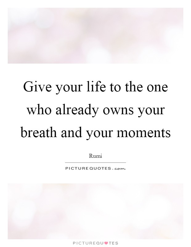 Give your life to the one who already owns your breath and your moments Picture Quote #1