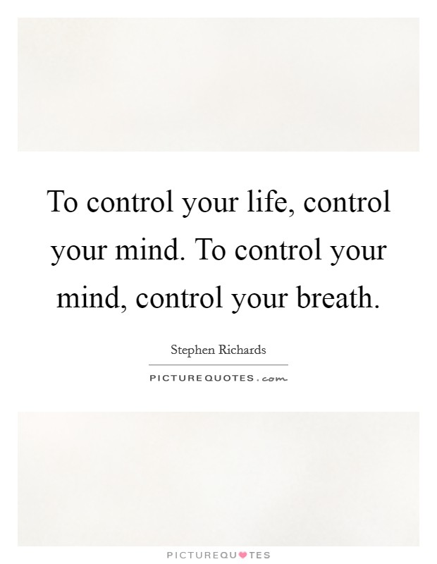 To control your life, control your mind. To control your mind, control your breath Picture Quote #1