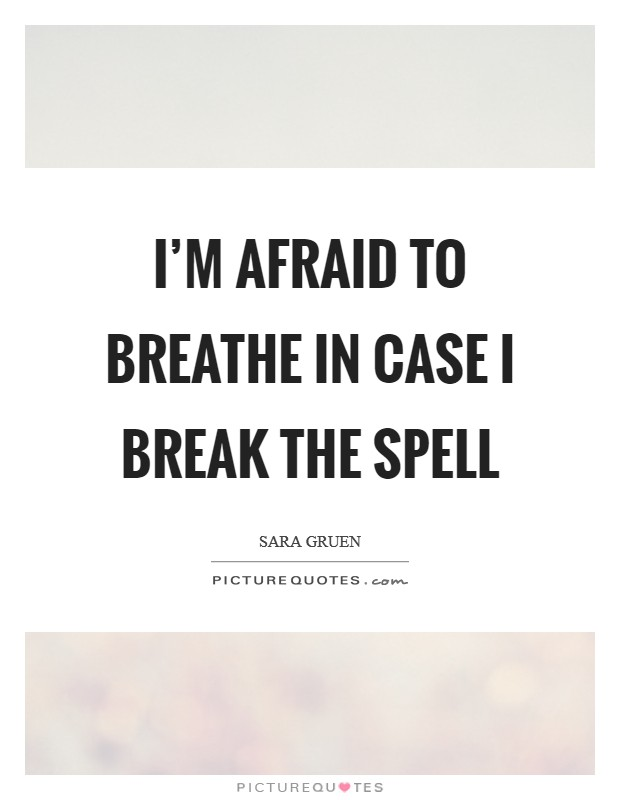 I'm afraid to breathe in case I break the spell Picture Quote #1