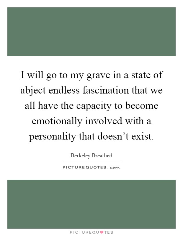 I will go to my grave in a state of abject endless fascination that we all have the capacity to become emotionally involved with a personality that doesn't exist Picture Quote #1