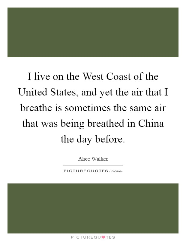 I live on the West Coast of the United States, and yet the air that I breathe is sometimes the same air that was being breathed in China the day before Picture Quote #1