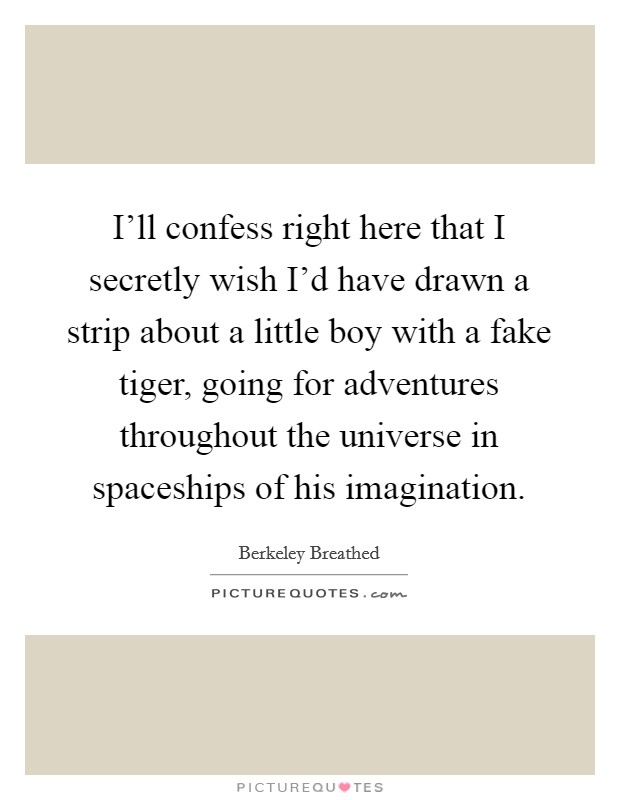 I'll confess right here that I secretly wish I'd have drawn a strip about a little boy with a fake tiger, going for adventures throughout the universe in spaceships of his imagination Picture Quote #1