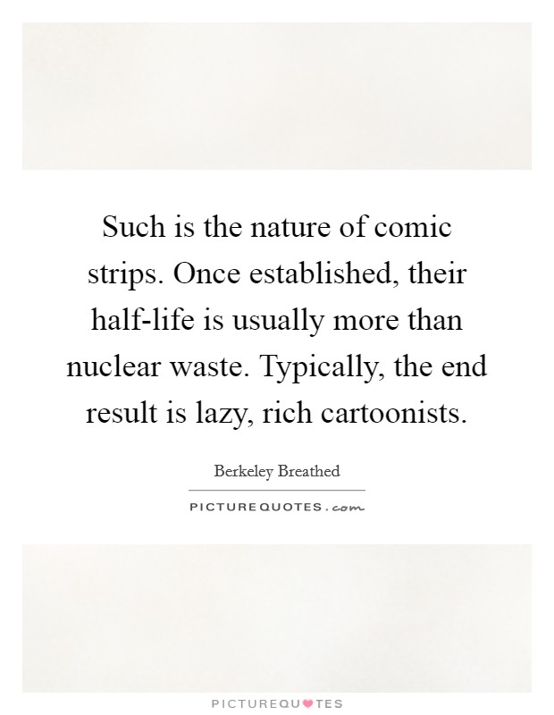 Such is the nature of comic strips. Once established, their half-life is usually more than nuclear waste. Typically, the end result is lazy, rich cartoonists Picture Quote #1